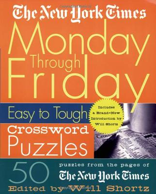 The New York Times Monday Through Friday Easy to Tough Crossword Puzzles: 50 Puzzles from the Pages of the New York Times - New York Times, and Shortz, Will (Editor)