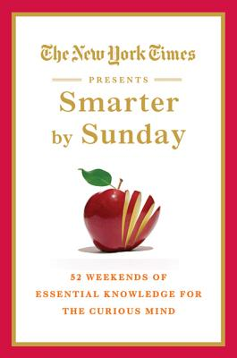 The New York Times Presents Smarter by Sunday: 52 Weekends of Essential Knowledge for the Curious Mind - The New York Times, and New York Times