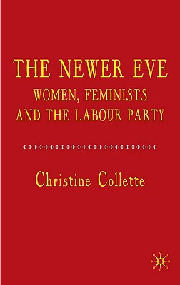 The Newer Eve: Women, Feminists and the Labour Party - Collette, C