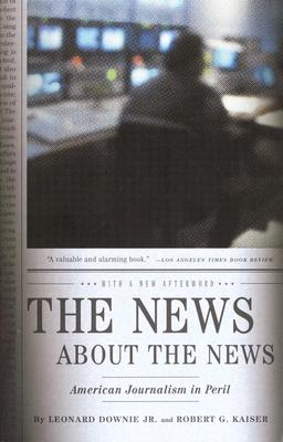 The News about the News: American Journalism in Peril - Downie, Leonard, and Kaiser, Robert G