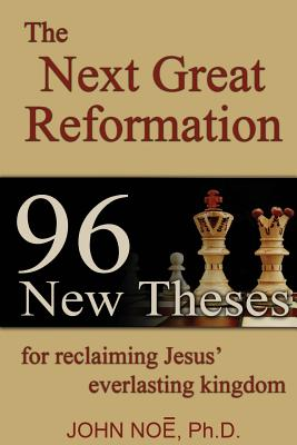 The Next Great Reformation: 96 New Theses for reclaiming Jesus' everlasting kingdom - Noe, John Reid