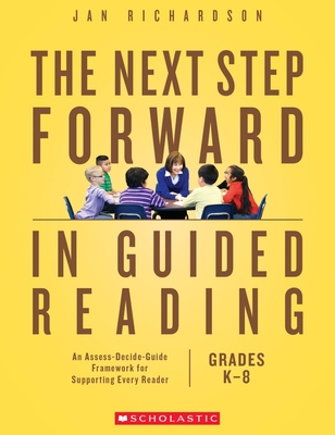 The Next Step Forward in Guided Reading: An Assess-Decide-Guide Framework for Supporting Every Reader - Richardson, Jan