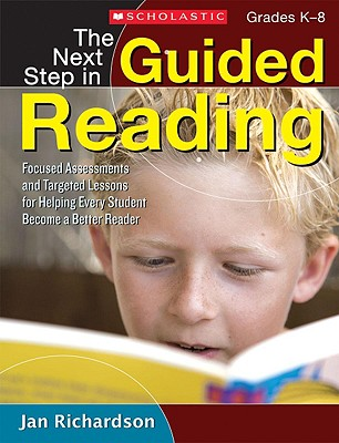 The Next Step in Guided Reading: Focused Assessments and Targeted Lessons for Helping Every Student Become a Better Reader - Richardson, Jan