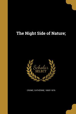 The Night Side of Nature; - Crowe, Catherine 1800?-1876 (Creator)