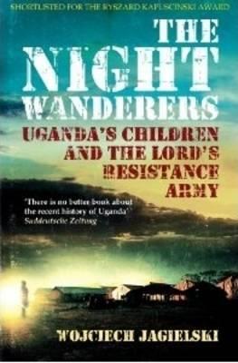 The Night Wanderers: Uganda's Children and the Lord's Resistance Army - Jagielski, Wojciech, and Lloyd-Jones, Antonia (Translated by)