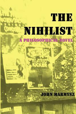 The Nihilist: A Philosophical Novel - Marmysz, John
