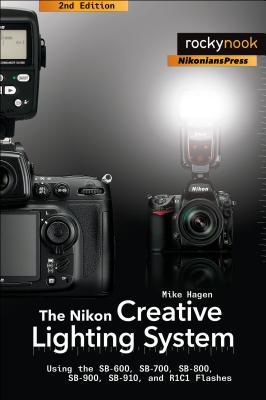 The Nikon Creative Lighting System: Using the SB-600, SB-700, SB-800, SB-900, SB-910, and R1C1 Flashes - Hagen, Mike