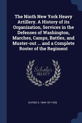 The Ninth New York Heavy Artillery. a History of Its Organization, Services in the Defenses of Washington, Marches, Camps, Battles, and Muster-Out ... and a Complete Roster of the Regiment - Roe, Alfred S 1844-1917