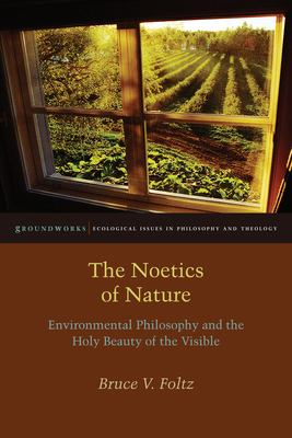 The Noetics of Nature: Environmental Philosophy and the Holy Beauty of the Visible - Foltz, Bruce V
