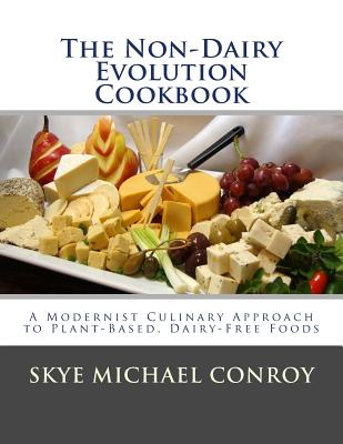 The Non-Dairy Evolution Cookbook: A Modernist Culinary Approach to Plant-Based, Dairy Free Foods - Conroy, Skye Michael