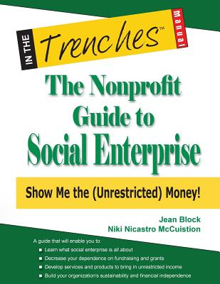 The Nonprofit Guide to Social Enterprise: Show Me the (Unrestricted) Money! - Block, Jean, and McCuistion, Niki Nicastro