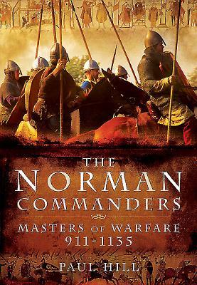 The Norman Commanders: Masters of Warfare 911-1135 - Hill, Paul