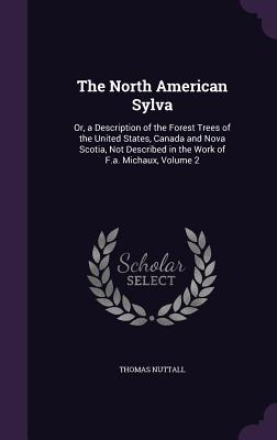 The North American Sylva: Or, a Description of the Forest Trees of the United States, Canada and Nova Scotia, Not Described in the Work of F.A. Michaux, Volume 2 - Nuttall, Thomas