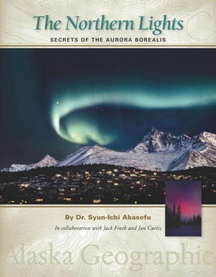 The Northern Lights: Secrets of the Aurora Borealis - Akasofu, Syun-Ichi, and Alaska Geographic Association (From an idea by), and Brown, Tricia (Editor)