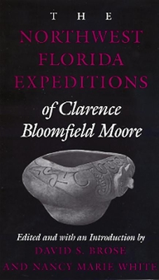 The Northwest Florida Expeditions of Clarence Bloomefield Moore - Moore, Clarence Bloomfield, and Brose, David S, Dr. (Editor), and White, Nancy Marie