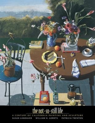 The Not-So-Still Life: A Century of California Painting and Sculpture - Landauer, Susan, Ph.D.