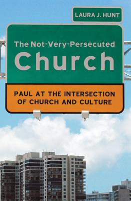 The Not-Very-Persecuted Church: Paul at the Intersection of Church and Culture - Hunt, Laura