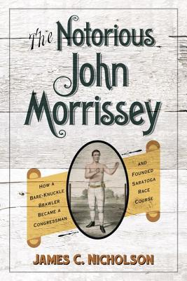 The Notorious John Morrissey: How a Bare-Knuckle Brawler Became a Congressman and Founded Saratoga Race Course - Nicholson, James C.