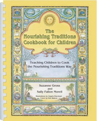 The Nourishing Traditions Cookbook for Children: Teaching Children to Cook the Nourishing Traditions Way - Gross, Suzanne, and Morell, Sally Fallon, and Eisenbart, Angela