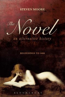 The Novel: An Alternative History: Beginnings to 1600 - Moore, Steven