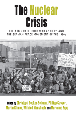 The Nuclear Crisis: The Arms Race, Cold War Anxiety, and the German Peace Movement of the 1980s - Becker-Schaum, Christoph (Editor), and Gassert, Philipp (Editor), and Klimke, Martin (Editor)