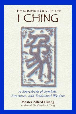 The Numerology of the I Ching: A Sourcebook of Symbols, Structures, and Traditional Wisdom - Huang, Taoist Master Alfred