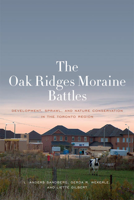The Oak Ridges Moraine Battles: Development, Sprawl, and Nature Conservation in the Toronto Region - Sandberg, L Anders, and Wekerle, Gerda R, and Gilbert, Liette