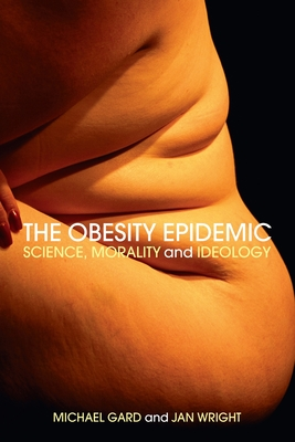 The Obesity Epidemic: Science, Morality and Ideology - Gard, Michael