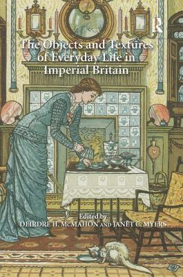 The Objects and Textures of Everyday Life in Imperial Britain - Myers, Janet C. (Editor), and McMahon, Deirdre H., Professor (Editor)