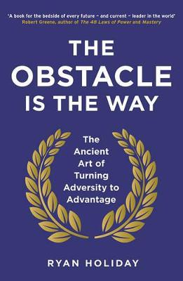 The Obstacle is the Way: The Ancient Art of Turning Adversity to Advantage - Holiday, Ryan