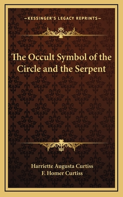 The Occult Symbol of the Circle and the Serpent - Curtiss, Harriett Augusta, and Curtiss, F Homer