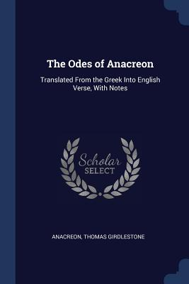 The Odes of Anacreon: Translated from the Greek Into English Verse, with Notes - Anacreon, and Girdlestone, Thomas