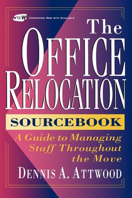 The Office Relocation Sourcebook: A Guide to Managing Staff Throughout the Move - Attwood, Dennis A