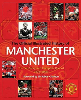 The Official Illustrated History of Manchester United: The Full Story and Complete Record 1878-2008 - Murphy, Alex, and Charlton, Bobby, Sir (Foreword by), and Endlar, Andrew (Contributions by)