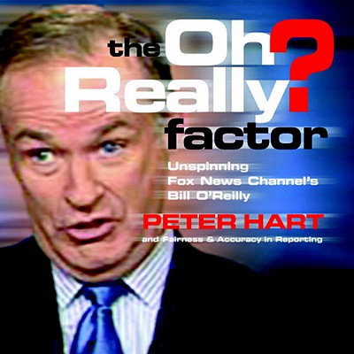 The Oh Really? Factor: Unspinning Fox News Channel's Bill O'Reilly - Hart, Peter, and Accuracy in Reporting, Fairness &, and Fairness & Accuracy in Reporting