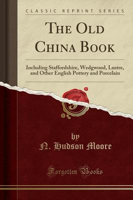 The Old China Book: Including Staffordshire, Wedgwood, Lustre, and Other English Pottery and Porcelain (Classic Reprint) - Moore, N Hudson