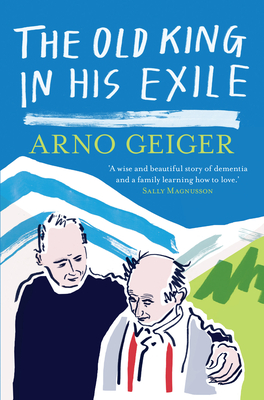 The old king in his exile - Geiger, Arno, and Tobler, Stefan (Translated by)