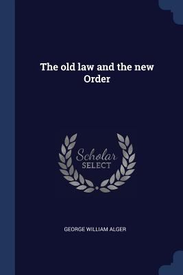 The Old Law and the New Order - Alger, George William