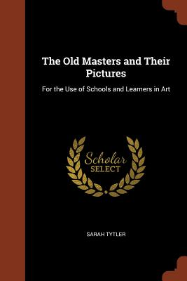 The Old Masters and Their Pictures: For the Use of Schools and Learners in Art - Tytler, Sarah
