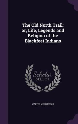 The Old North Trail; Or, Life, Legends and Religion of the Blackfeet Indians - McClintock, Walter