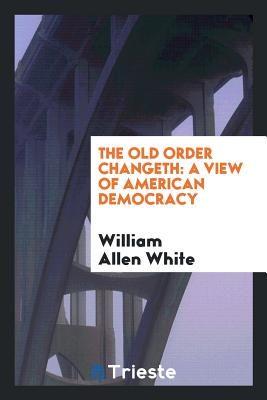 The Old Order Changeth: A View of American Democracy - White, William Allen