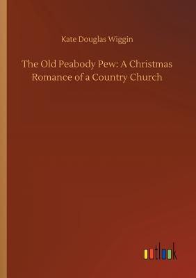 The Old Peabody Pew: A Christmas Romance of a Country Church - Wiggin, Kate Douglas