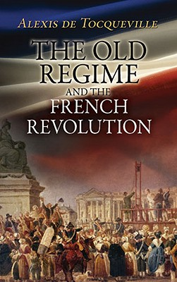 The Old Regime and the French Revolution - de Tocqueville, Alexis, Professor, and Bonner, John (Translated by)