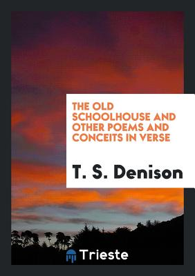 The Old Schoolhouse and Other Poems and Conceits in Verse - Denison, T S