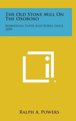 The Old Stone Mill on the Oxoboxo: Robertson Paper and Boxes Since 1850 - Powers, Ralph A