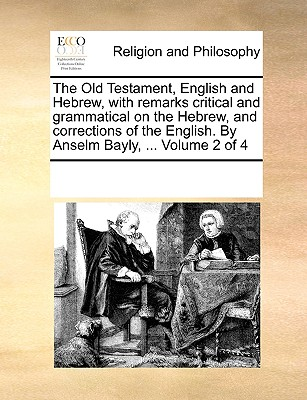 The Old Testament, English and Hebrew, with Remarks Critical and Grammatical on the Hebrew, and Corrections of the English. by Anselm Bayly, ... Volume 2 of 4 - Multiple Contributors, See Notes