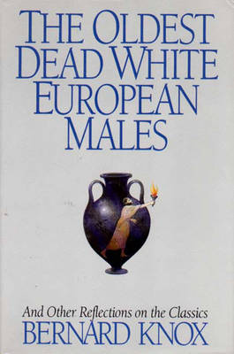 The Oldest Dead White European Males and Other Reflections on the Classics: And Other Reflections on the Classics - Knox, Bernard MacGregor Walke