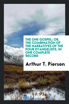 The One Gospel; Or, the Combination of the Narratives of the Four Evangelists, in One Complete Record - Pierson, Arthur T