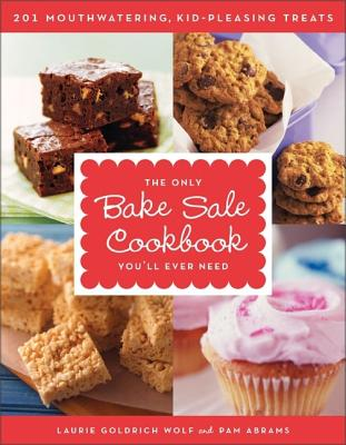 The Only Bake Sale Cookbook You'll Ever Need: 201 Mouthwatering, Kid-Pleasing Treats - Wolf, Laurie Goldrich, and Abrams, Pam