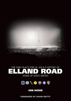 The Only Place for Us: An A-Z History of Elland Road - Home of Leeds United - Howe, Jon